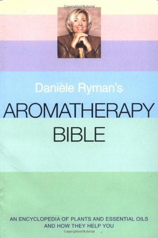 Daniele Ryman's Aromatherapy Bible: An Encyclopedia of Plants and Oils and How They Help You