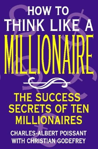 How to Think Like a Millionaire: The success secrets of ten millionaires: Ten of the Richest Men in the World and the Secrets of Their Success