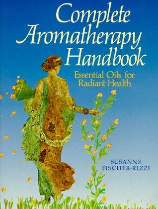 The Complete Aromatherapy Handbook by Susanne Fischer-Rizzi