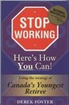 Stop Working : Here's How You Can!: Using the Strategy of Canada's Youngest Retiree