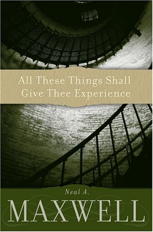 All These Things Shall Give Thee Experience by Neal A. Maxwell