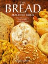 The Bread Machine Book: Over 100 Recipes for Spectacular Breads