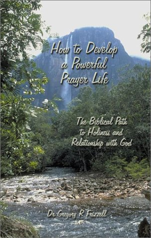 How to Develop a Powerful Prayer Life by Gregory R. Frizzell