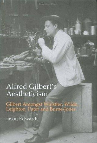 Alfred Gilbert's Aestheticism: Gilbert Amongst Whistler, Wilde, Leighton, Pater And Burne-Jones (British Art and Visual Culture Since 1750, New Readings)
