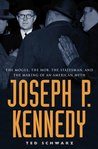 Joseph P. Kennedy: The Mogul, the Mob, the Statesman, and the Making of an American Myth