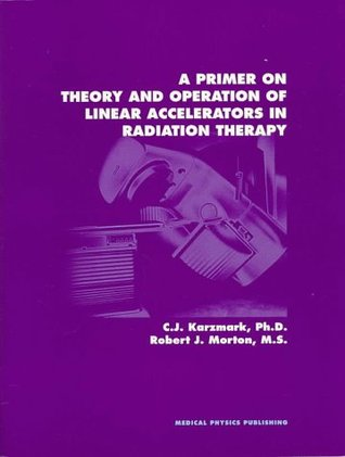 Primer on Theory and Operation of Linear Accelerators in Radi... by C.J. Karzmark