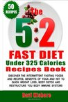 "The 5: 2 Fast Diet Under 325 Calories Recipes Book: The 5:2 Fast Diet Under 325 Calories Recipes Book: Your Top ""50"" Low Calories Recipes, Intermittent Fasting Foods, Beverages, Yoga and Hiit to Quick Weight Loss & Detox (the 5:2 Fast Diet Book for Beg..."