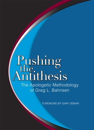 Pushing the Antithesis by Greg L. Bahnsen