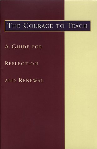 The Courage to Teach, a Guide for Reflection and Renewal