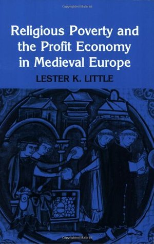 Religious Poverty and the Profit Economy in Medieval Europe by Lester K. Little