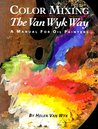 Color Mixing the Helen Van Wyk Way: A Manual for Oil Painters