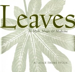 Leaves in Myth, Magic and Medicine by Alice Thoms Vitale