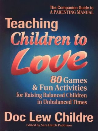 Teaching Children to Love: 80 Games and Fun Activities for Raising Balanced Children in an Unbalanced World