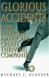 Glorious Accidents: How Everyday Americans Create Thriving Companies