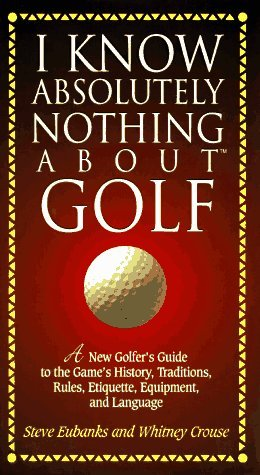 I Know Absolutely Nothing about Golf: A New Golfer's Guide to the Game's History, Traditions, Rules, Etiquette, Equipment, and Language