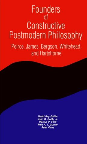 Founders of Constructive Postmodern Philosophy: Peirce, James, Bergson, Whitehead & Hartshorne (Constructive Postmodern Thought)