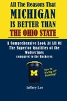 All the Reasons Michigan Is Better Than Ohio State: A Comprehensive Look at All of the Superior Qualities of the University of Michigan Compared to the Medicore Talents of the Buckeyes