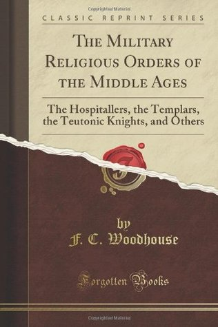 The Military Religious Orders of the Middle Ages: The Hospitallers, the Templars, the Teutonic Knights, and Others (Classic Reprint)
