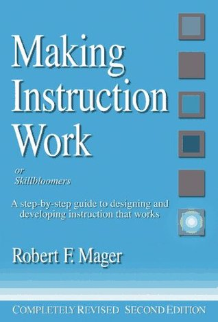 Making Instruction Work a Step-By-Step Guide to Designing and Developing Instruction That Works