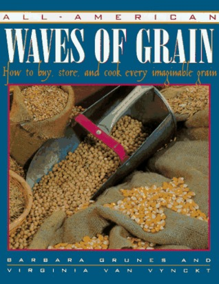 All-American Waves of Grain: How to Buy, Store, and Cook Every Imaginable Grain