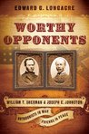 Worthy Opponents: William T. Sherman and Joseph E. Johnston: Antagonists in War-Friends in Peace