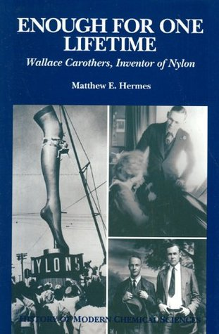 Enough for One Lifetime: Wallace Carothers, Inventor of Nylon (History of Modern Chemical Sciences)