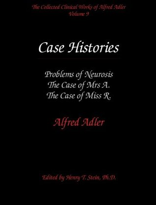 The Collected Clinical Works of Alfred Adler, Vol 9-Case Histories: Problems of Neurosis, The Case of Mrs A, The Case of Miss R