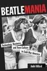 Beatlemania: Technology, Business, and Teen Culture in Cold War America (Johns Hopkins Introductory Studies in the History of Technology)