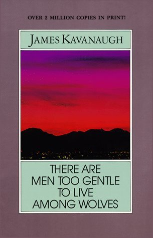 There Are Men Too Gentle to Live Among Wolves by James Kavanaugh
