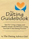 The Dating Guidebook : Tips For Living a Happy and Healthy Single Life Without Losing Yourself in the Dating Process