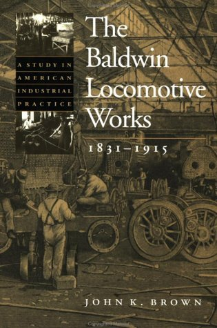 The Baldwin Locomotive Works, 1831-1915: A Study in American Industrial Practice