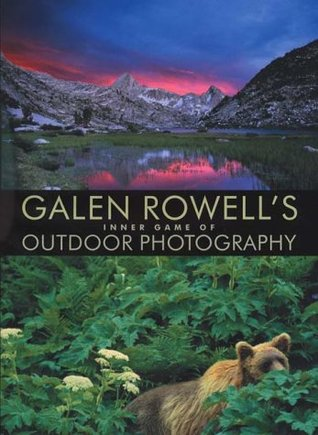 Galen Rowell's Inner Game of Outdoor Photography by Galen A. Rowell