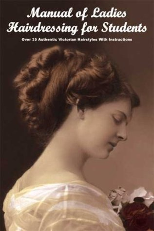 Manual of Ladies Hairdressing for Students: Over 35 Authentic Victorian Hairstyles with Instructions