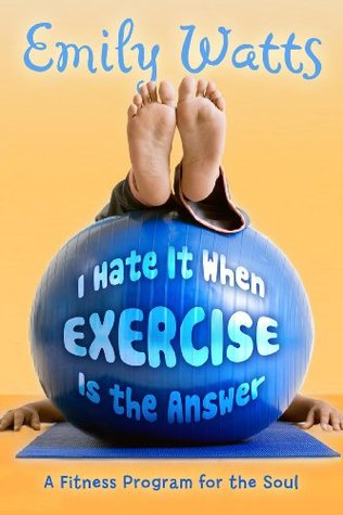 I Hate It When Exercise Is the Answer by Emily Watts