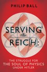 Serving the Reich: The Struggle for the Soul of Physics under Hitler