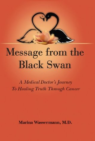 Message from the Black Swan:  A Medical Doctor's Journey to Healing Truth Through Cancer