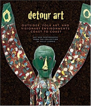 Detour Art: Outsider, Folk Art, and Visionary Environments Coast to Coast - Art and Photographs from the Collection of Kelly Ludwig