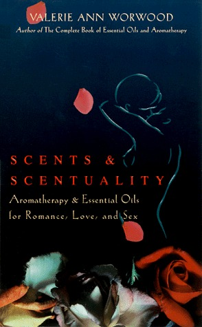 Scents and Scentuality: Essential Oils and Aromatherapy for Love, Romance, and Sex