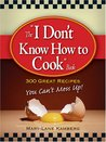 The I Don't Know How to Cook Book: 300 Great Recipes You Can't Mess Up