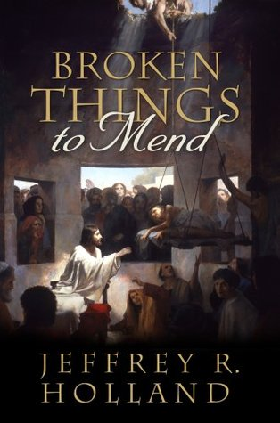 Broken Things to Mend by Jeffrey R. Holland