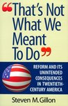 That's Not What We Meant to Do: Reform and Its Unintended Consequences in Twentieth-Century America
