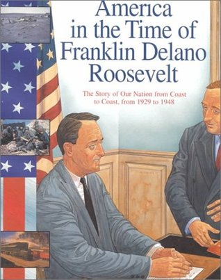 Franklin Delano Roosevelt: The Story of Our Nation from Coast to Coast, from 1929 to 1948 (America in the Time Of...)