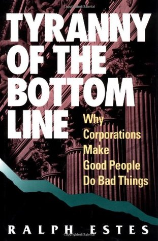 Tyranny of the Bottom Line: Why Corporations Make Good People Do Bad Things