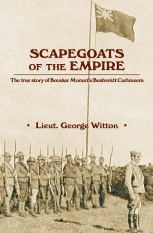 Scapegoats of the Empire: The True Story of Breaker Morant's Bushveldt Carbineers