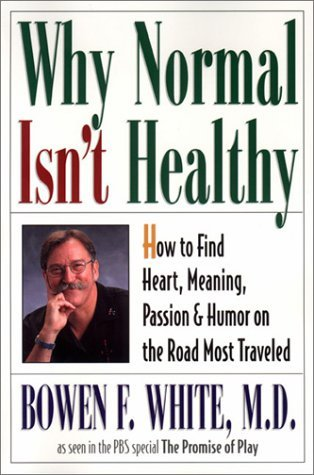 Why Normal Isn't Healthy: How to Find Heart, Meaning, Passion, and Humor on the Road Most Traveled
