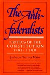 The Antifederalists; Critics of the Constitution, 1781-1788: Critics of the Constitution 1781-1788