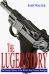 The Luger Story: The Standard History of the World's Most Famous Handgun