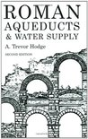 Roman Aqueducts and Water Supply by A. Trevor Hodge