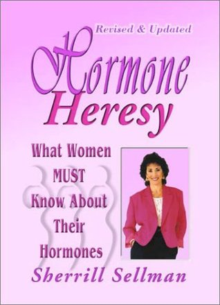 Hormone Heresy: What Every Woman Must Know about Their Hormones