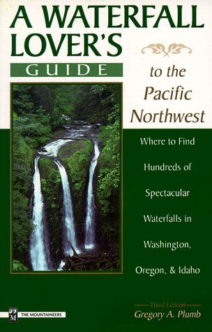 A Waterfall Lover's Guide to the Pacific Northwest: Where to Find Hundreds of Spectacular Waterfalls, in Washington, Oregon, and Idaho